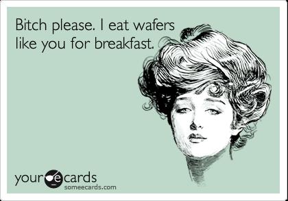 Bitch please. I eat wafers like you for breakfast.