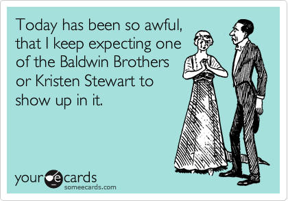 Today has been so awful, that I keep expecting one of the Baldwin Brothers or Kristen Stewart to  show up in it.