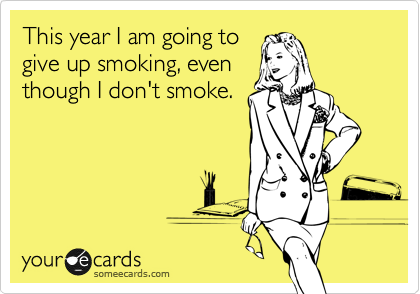 This year I am going to give up smoking, even though I don't smoke.