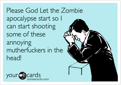 Please God Let the Zombie apocalypse start so I can start shooting some of these annoying mutherfuckers in the head!