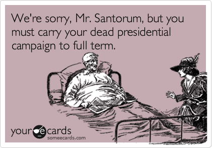 We're sorry, Mr. Santorum, but you must carry your dead presidential campaign to full term.