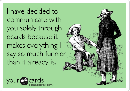 I have decided to communicate with you solely through ecards because it makes everything I say so much funnier than it already is.