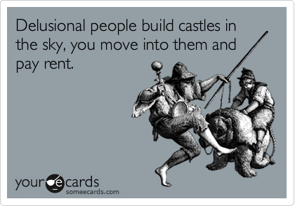 Delusional people build castles in the sky, you move into them and pay rent.