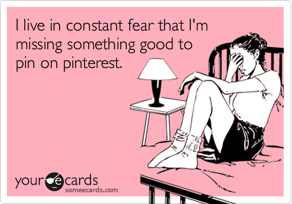 I live in constant fear that I'm missing something good to pin on pinterest.