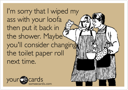 I'm sorry that I wiped my ass with your loofa then put it back in the shower. Maybe you'll consider changing the toilet paper roll next time.
