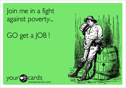 Join me in a fight against poverty...  GO get a JOB !