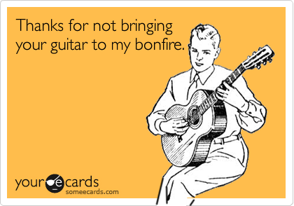Thanks for not bringing your guitar to my bonfire.