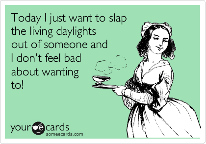 Today I just want to slap  the living daylights  out of someone and  I don't feel bad  about wanting to!