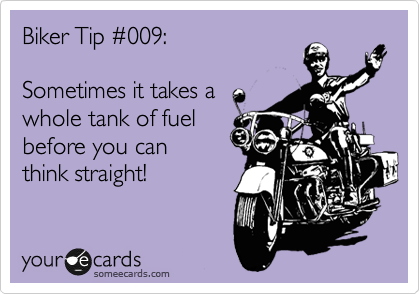 Biker Tip %23009:  Sometimes it takes a whole tank of fuel before you can think straight!