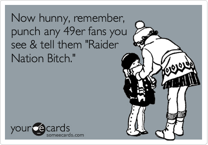 """Now hunny, remember, punch any 49er fans you see & tell them """"Raider Nation Bitch."""""""