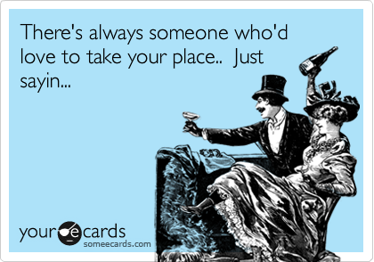 There's always someone who'd love to take your place..  Just sayin...