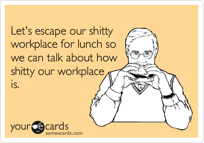 Let's escape our shitty  workplace for lunch so  we can talk about how shitty our workplace is.