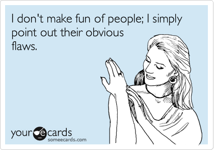 I don't make fun of people; I simply point out their obvious flaws.