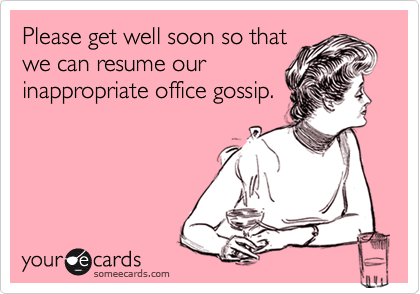Please get well soon so that we can resume our inappropriate office gossip.
