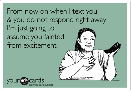 From now on when I text you, & you do not respond right away, I'm just going to assume you fainted from excitement.