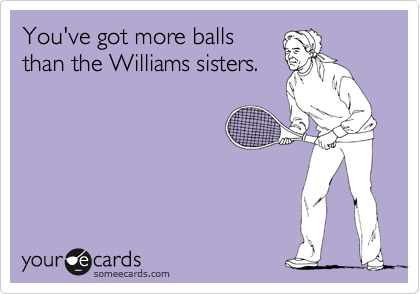 You've got more balls than the Williams sisters.