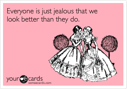 Everyone is just jealous that we look better than they do.