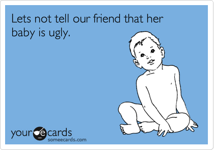 Lets not tell our friend that her baby is ugly.