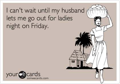 I can't wait until my husband lets me go out for ladies night on Friday.