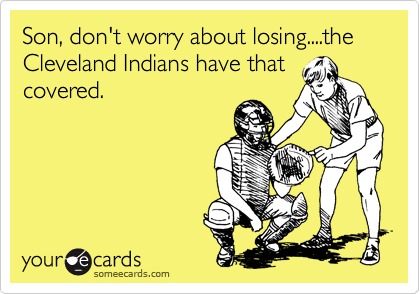 Son, don't worry about losing....the Cleveland Indians have that covered.