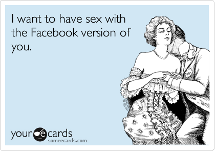 I want to have sex with the Facebook version of you.