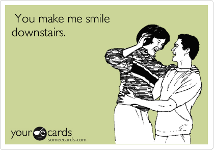 You make me smile downstairs.