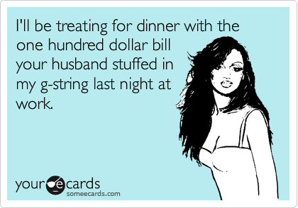 I'll be treating for dinner with the one hundred dollar bill your husband stuffed in my g-string last night at work.