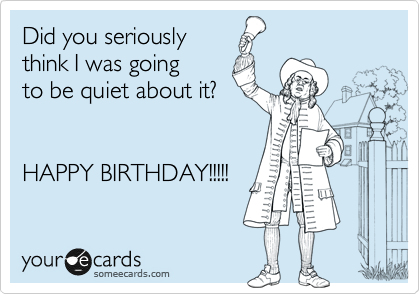 Did you seriously  think I was going  to be quiet about it?   HAPPY BIRTHDAY!!!!!
