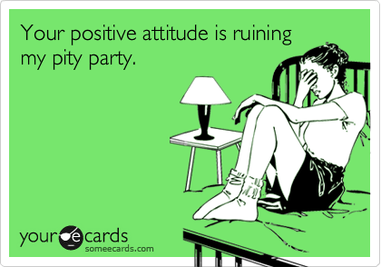 Your positive attitude is ruining my pity party.