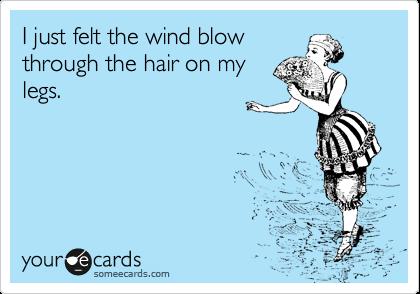 I just felt the wind blow through the hair on my legs.