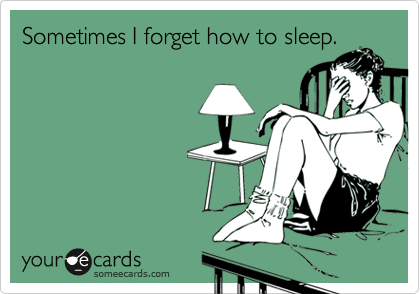 Sometimes I forget how to sleep.
