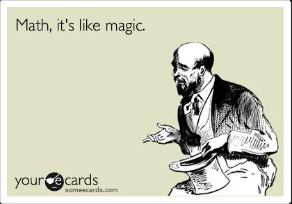 Math, it's like magic.