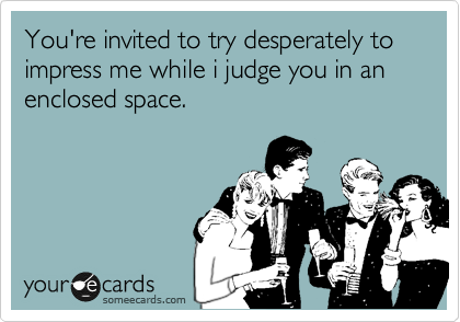 You're invited to try desperately to impress me while i judge you in an enclosed space.