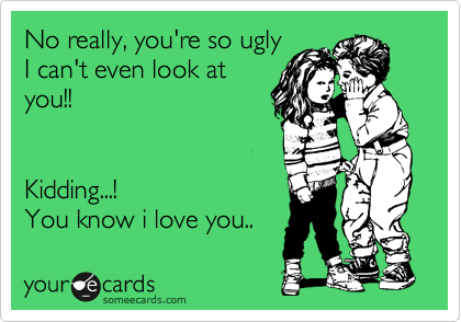 No really, you're so ugly I can't even look at you!!    Kidding...! You know i love you..