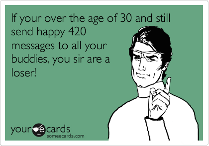 If your over the age of 30 and still send happy 420 messages to all your       buddies, you sir are a loser!