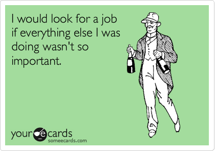 I would look for a job if everything else I was doing wasn't so important.