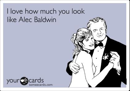 I love how much you look  like Alec Baldwin