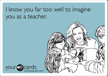 I know you far too well to imagine you as a teacher.