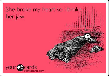 She broke my heart so i broke her jaw
