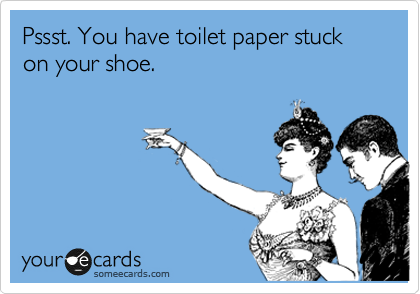Pssst. You have toilet paper stuck on your shoe.