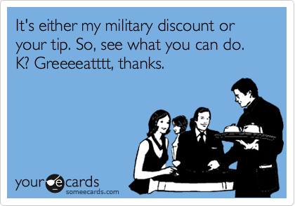 It's either my military discount or your tip. So, see what you can do. K? Greeeeatttt, thanks.