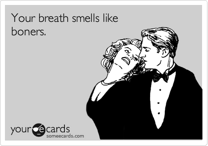 Your breath smells like  boners.