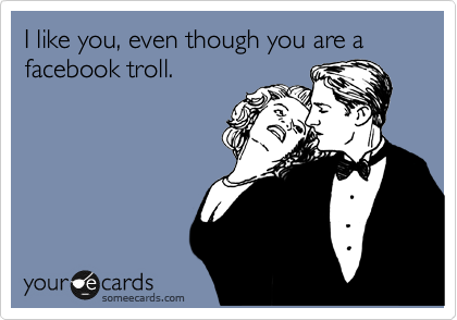 I like you, even though you are a facebook troll.