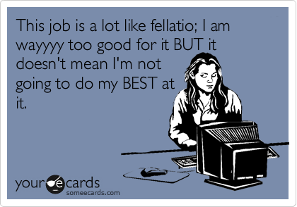 This job is a lot like fellatio; I am wayyyy too good for it BUT it doesn't mean I'm not  going to do my BEST at it.