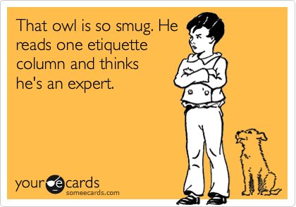 That owl is so smug. He reads one etiquette column and thinks he's an expert.