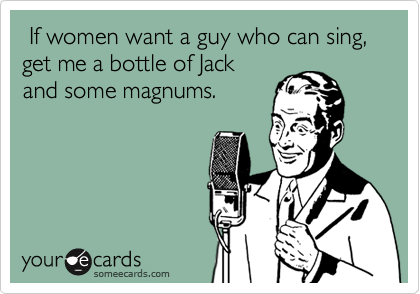 If women want a guy who can sing,          get me a bottle of Jack and some magnums.
