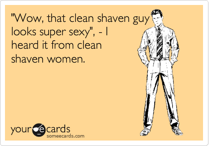 """Wow, that clean shaven guy looks super sexy"", - I heard it from clean shaven women."