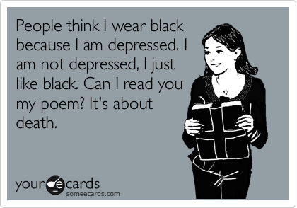 People think I wear black because I am depressed. I am not depressed, I just like black. Can I read you my poem? It's about death.