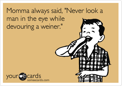 """Momma always said, """"Never look a man in the eye while devouring a weiner."""""""