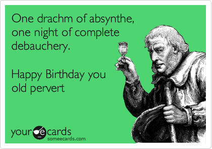 One drachm of absynthe, one night of complete debauchery.  Happy Birthday you old pervert